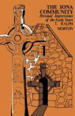 The Iona Community Personal Impressions of the Early Years by T. Ralph Morton
