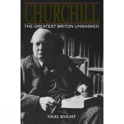 Churchill. The Greatest Briton Unmasked by Nigel Knight
