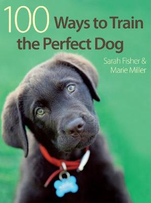 100 Ways to Train the Perfect Dog by Sarah Fisher, Marie Miller