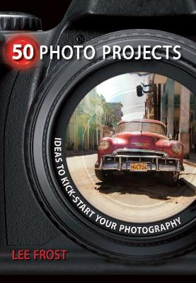 50 Photo Projects - Ideas to Kickstart Your Photography by Lee Frost