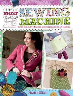 Get the Most From Your Sewing Machine Smart Tips, Funky Ideas and Original Projects for Any Machine by Marion Elliot