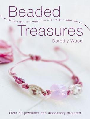 Beaded Treasures Over 50 Jewellery and Accessory Projects by Dorothy Wood