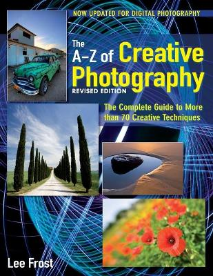New A-Z of Creative Photography Over 50 Techniques Explained in Full by Lee Frost