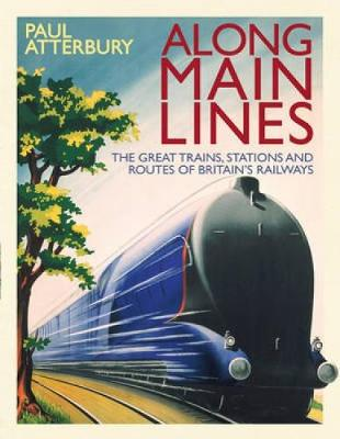 Along Main Lines The Great Trains, Stations and Routes of Britain's Railways by Paul Atterbury