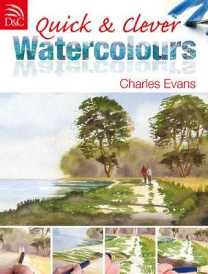 Quick and Clever Watercolours Step-by-Step Projects for Spectacular Results by Charles Evans
