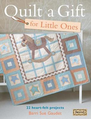 Quilt A Gift For Little Ones 22 Heart-Felt Projects for Babies by Barri Sue Gaudet