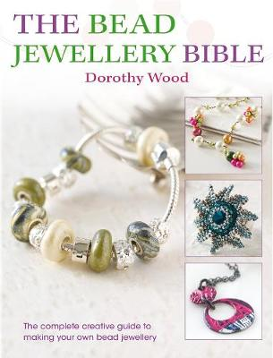 The Bead Jewellery Bible The Complete Creative Guide to Making Your Own Bead Jewelry by Dorothy Wood