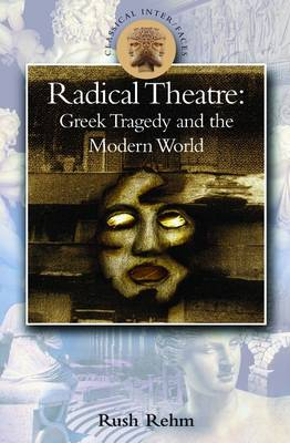 Radical Theatre Greek Tragedy in the Modern World by Rush Rehm