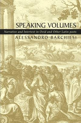Speaking Volumes Narrative and Intertext in Ovid and Other Latin Poets by Alessandro Barchiesi