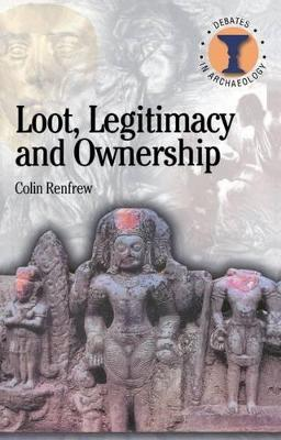 Loot, Legitimacy and Ownership The Ethical Crisis in Archaeology by Lord Colin Renfrew