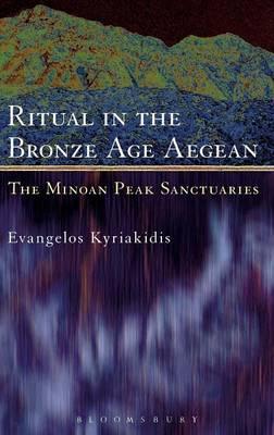 Ritual in the Bronze Age Aegean The Minoan Peak Sanctuaries by Evangelos Kyriakidis