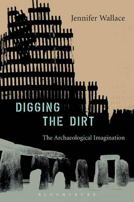 Digging the Dirt The Archaeological Imagination by Jennifer Wallace