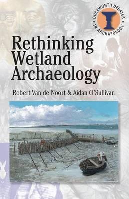 Rethinking Wetland Archaeology by Robert Van de Noort, Aidan O'Sullivan