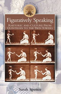 Figuratively Speaking Rhetoric and Culture from Quintilian to the Twin Towers by Sarah Spence