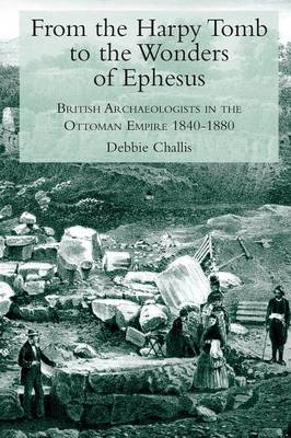 From the Harpy Tomb to the Wonders of Ephesus British Archaeologists in the Ottoman Empire 1840-1880 by Debbie Challis
