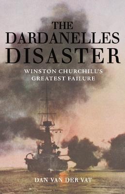 The Dardanelles Disaster Winston Churchill's Greatest Failure by Dan Van der Vat