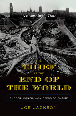 The Thief at the End of the World Rubber, Power, and the Seeds of Empire by Joe Jackson