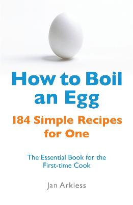 How to Boil an Egg 184 Simple Recipes for One - The Essential Book for the First-Time Cook by Jan Arkless