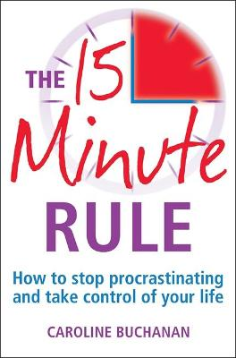 The 15 Minute Rule : How to Stop Procrastinating and Take Charge of Your Life by Caroline Buchanan