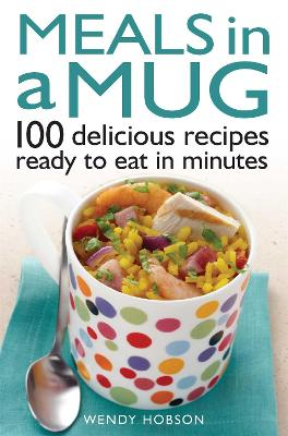 Meals in a Mug 100 Delicious Recipes Ready to Eat in Minutes by Wendy Hobson