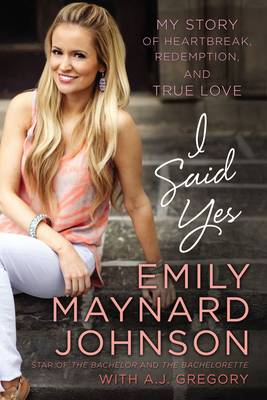 I Said Yes My Story of Heartbreak, Redemption, and True Love by Emily Maynard Johnson