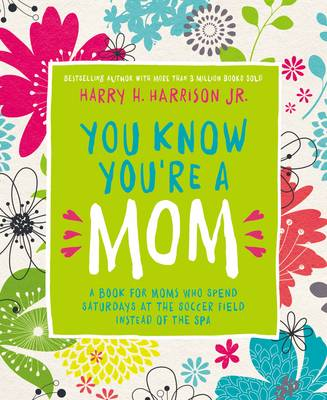 You Know You're a Mom A Book for Moms Who Spend Saturdays at the Soccer Field Instead of the Spa by Harry Harrison