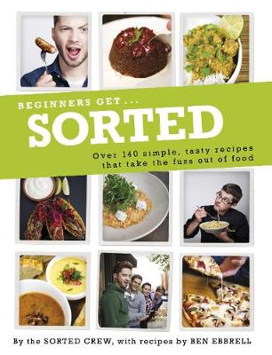 Beginners Get . . . Sorted Over 140 Simple, Tasty Recipes That Take the Fuss out of Food by Sorted Crew, Ben Ebbrell, Barry Taylor
