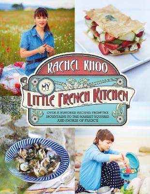 My Little French Kitchen Over 100 Recipes from the Mountains, Market Squares and Shores of France by Rachel Khoo