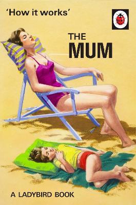 How it Works: The Mum by Jason Hazeley, Joel Morris