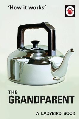 How it Works: The Grandparent by Jason Hazeley, Joel Morris