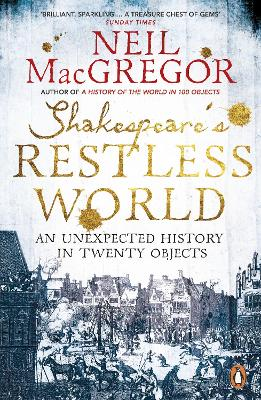 Shakespeare's Restless World An Unexpected History in Twenty Objects by Neil MacGregor