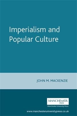 Imperialism and Popular Culture by John M. MacKenzie