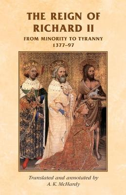 The Reign of Richard II From Minority to Tyranny 1377-97 by A. K. McHardy