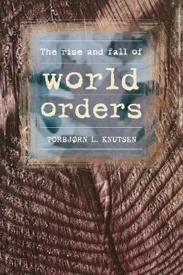 The Rise and Fall of World Orders by Torbjorn L. Knutsen