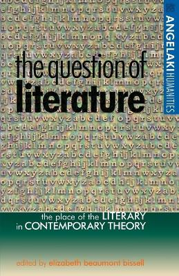 The Question of Literature The Place of the Literary in Contemporary Theory by Elizabeth Beaumont Bissell