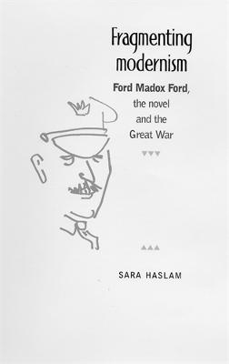 Fragmenting Modernism Ford Madox Ford, the Novel and the Great War by Sara Haslam