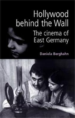 Hollywood Behind the Wall The Cinema of East Germany by Daniela Berghahn, Susan Williams
