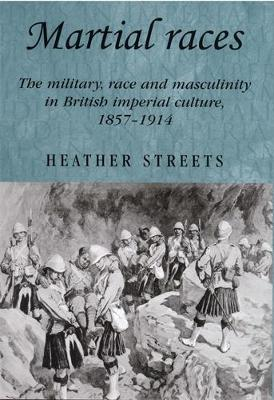Martial Races The Military, Race and Masculinity in British Imperial Culture, 1857-1914 by Heather Streets