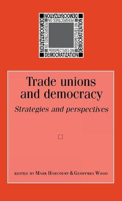 Trade Unions and Democracy Strategies and Perspectives by Mark Harcourt