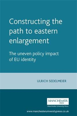Constructing the Path to Eastern Enlargement The Uneven Policy Impact of Eu Identity by Ulrich Sedelmeier
