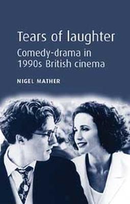 Tears of Laughter Comedy-Drama in 1990s British Cinema by Nigel Mather