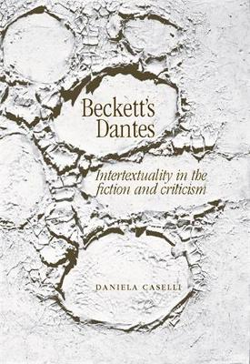 Beckett'S Dantes Intertextuality in the Fiction and Criticism by Daniela Caselli