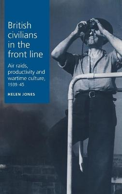 British Civilians in the Front Line Air Raids, Productivity and Wartime Culture, 1939-1945 by Helen Jones