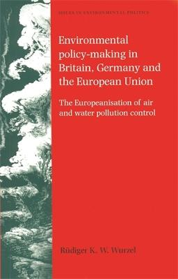 Environmental Policy-Making in Britain, Germany and the European Union The Europeanisation of Air and Water Pollution Control by Rudiger K. W. Wurzel, Martin Hargreaves