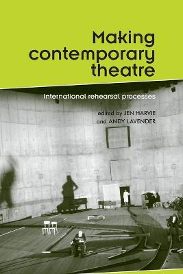Making Contemporary Theatre International Rehearsal Processes by Jen Harvie