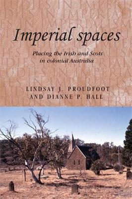 Imperial Spaces Placing the Irish and Scots in Colonial Australia by Lindsay J. Proudfoot, Dianne P. Hall