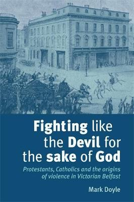 Fighting Like the Devil for the Sake of God Protestants, Catholics and the Origins of Violence in Victorian Belfast by Mark Doyle