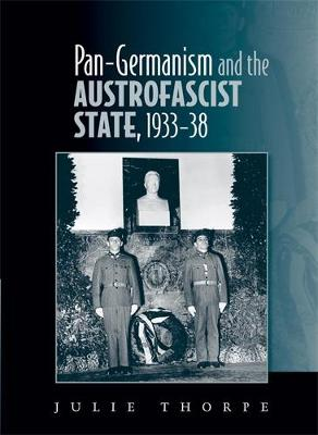Pan-Gemanism and the Austrofascist State, 1933-38 by Julie Thorpe