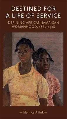 Destined for a Life of Service Defining African-Jamaican Womanhood, 1865-1938 by Henrice Altink