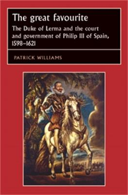 The Great Favourite The Duke of Lerma and the Court and Government of Philip III of Spain, 1598-1621 by Patrick Williams